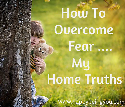 How To Overcome Fear… My Home Truths.